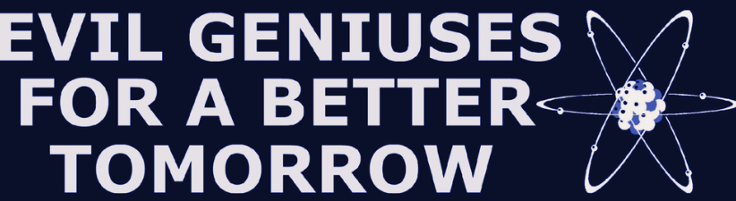 Evil Geniuses for a Better Tomorrow
