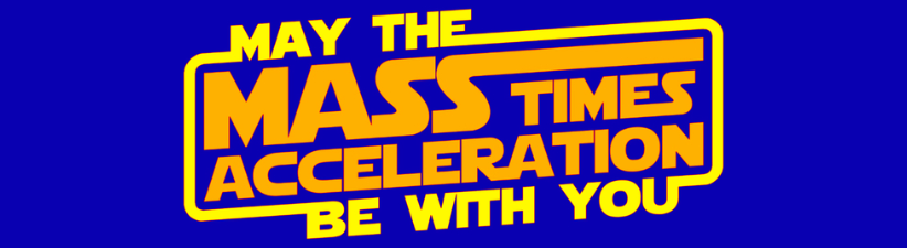 May The Force Mass X Acceleration Be With You
