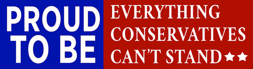 Proud To Be Everything Conservatives Cant Stand
