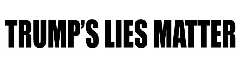 Trumps Lies Matter