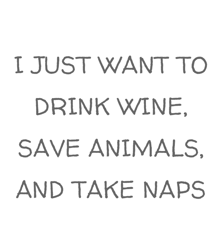I Just Want To Drink Wine Save Animals And Take Naps