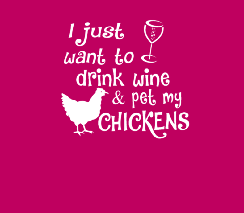 Drink Wine And Pet My Chickens