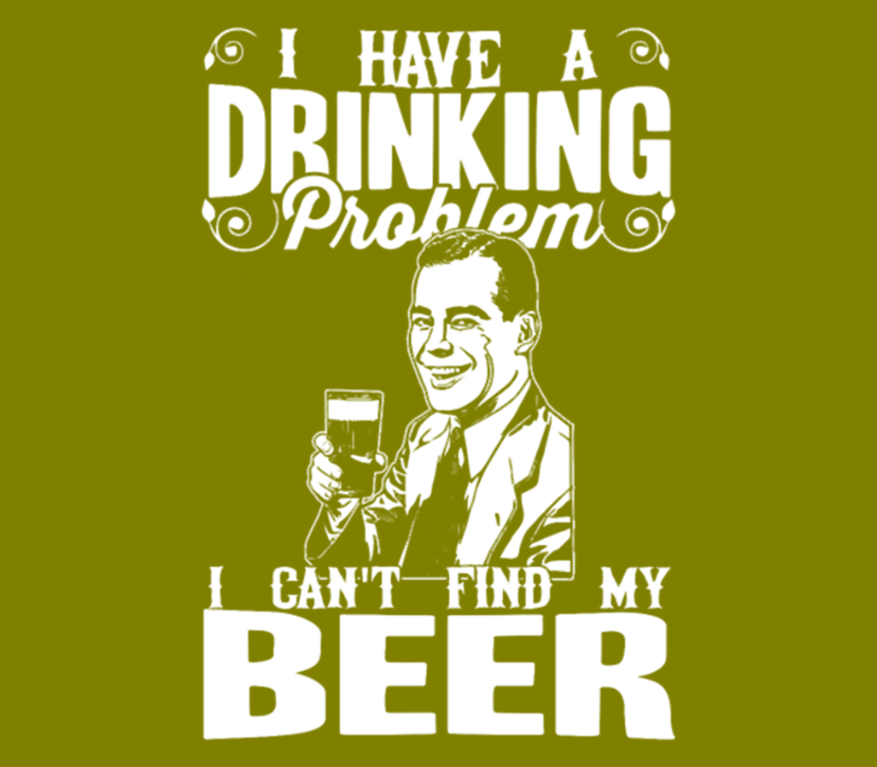 I Have A Drinking Problem I Cant Find My Beer
