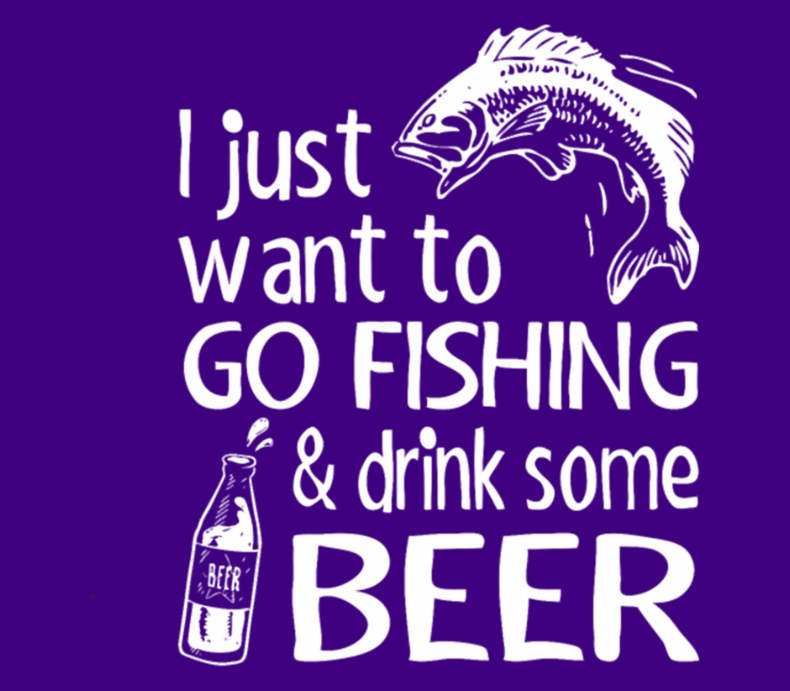 I Just Want To Go Fishing And Drink Some Beer