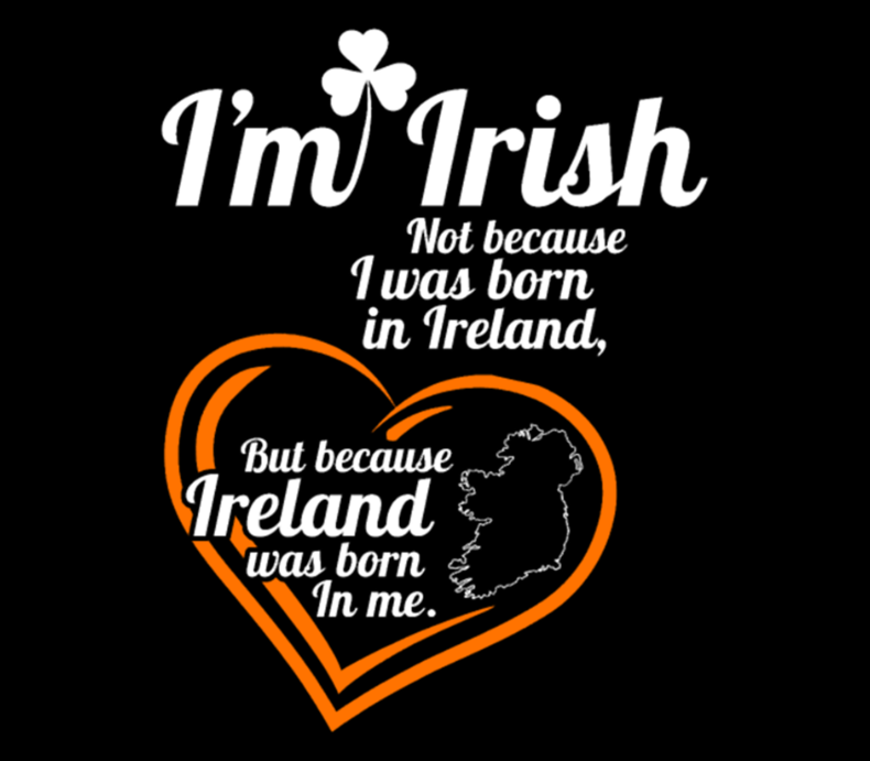 Irish Im Irish Because Ireland Was Born In Me