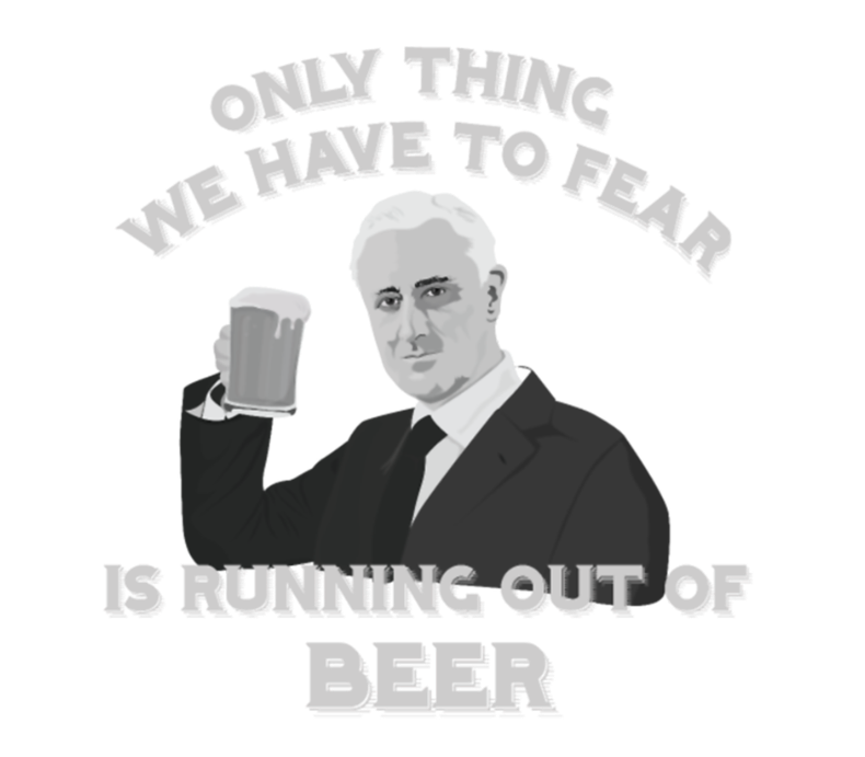 Only Thing We Have To Fear Is Running Out Of Beer