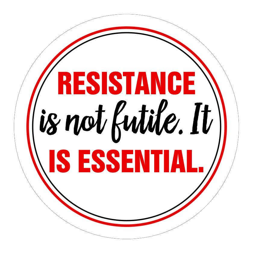 Resistance Is Not Futile. It Is Essential