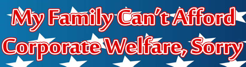 My Family Cant Afford Corporate Welfare Sorry