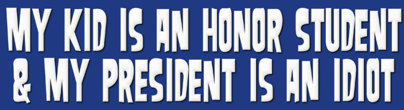 My Kid Is An Honor Student President Is Idiot