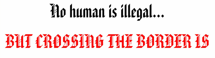 No Human Is Illegal But Crossing The Border