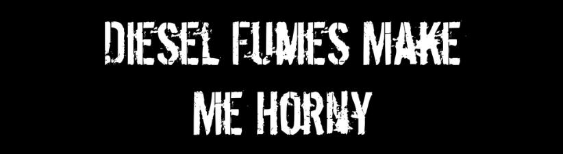 Diesel Fumes Make Me Horny