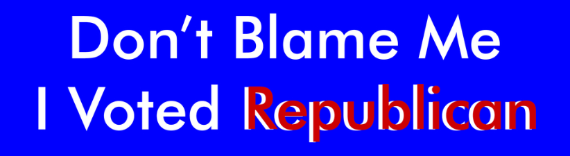 Dont Blame Me I Voted Republican
