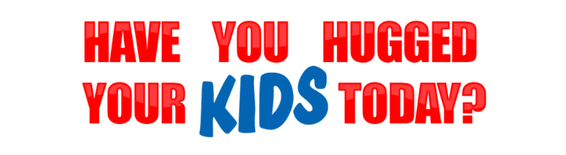 Have You Hugged Your Kids Today