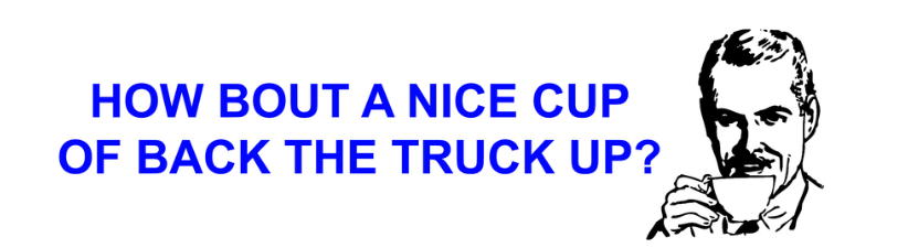 How Bout A Nice Cup Of Back The Truck Up