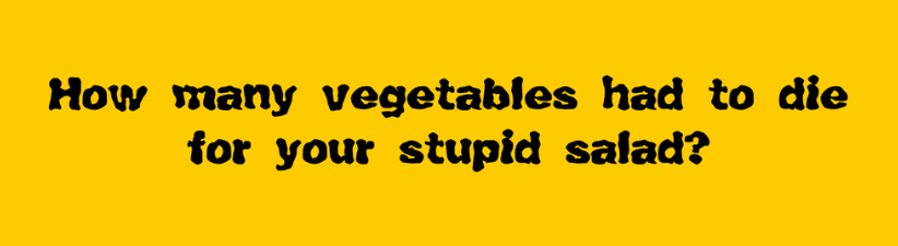 How Many Vegetables Had To Die For Your Stupid