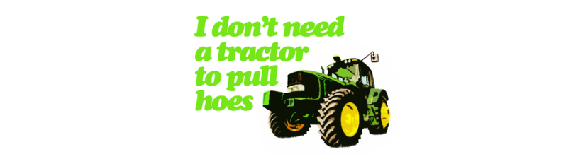 I Dont Need A Tractor To Pull Hoes