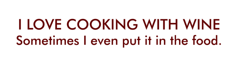 I Love Cooking With Wine Sometimes I Even Put