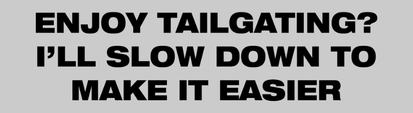 I Slow Down To Make Tailgating Easier