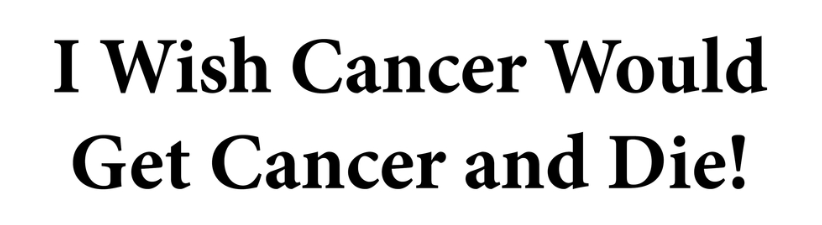 I Wish Cancer Would Get Cancer And Die