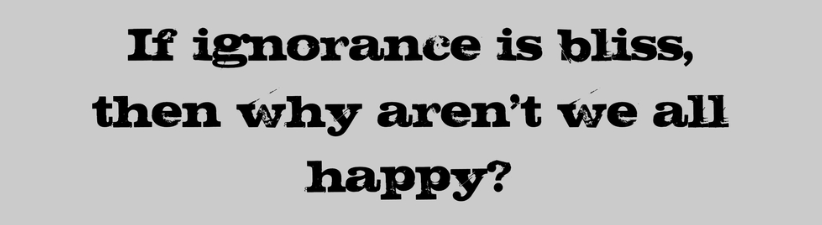If Ignorance Is Bliss Then Why Arent We All