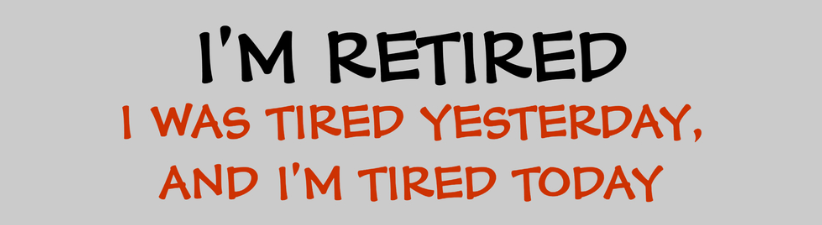 Im Retired I Was Tired Yesterday And Im Tir