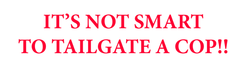 Its Not Smartto Tailgate A Cop