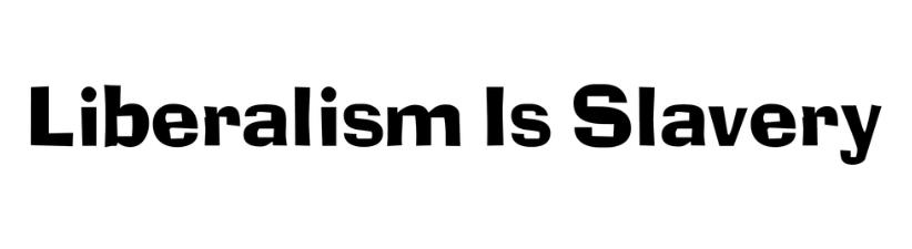Liberalism Is Slavery