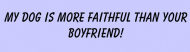 Bumper Sticker - My Dog Is More Faithful Than Your Boyfriend