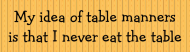 Bumper Sticker - My Idea Of Table Manners