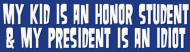 Bumper Sticker - My Kid Is An Honor Student President Is Idiot