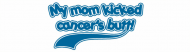 Bumper Sticker - My Mom Kicked Cancers