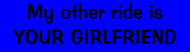 Bumper Sticker - My Other Ride Is Your Girlfriend