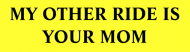 Bumper Sticker - My Other Ride Is Your Mom