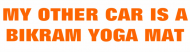 Bumper Sticker - My Other Car Is A Bikram Yoga Mat