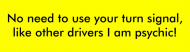Bumper Sticker - No Need To Use Your Turn Signal Like Other Dri
