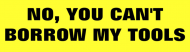 Bumper Sticker - No You Cant Borrow My Tools