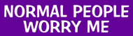 Bumper Sticker - Normal People Worry Me