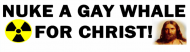 Bumper Sticker - Nuke A Gay Whale For Christ