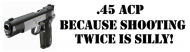 Bumper Sticker - 45 Acp Because Shooting Twice Is Silly