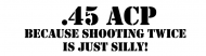 Bumper Sticker - 45 Acp Because Shooting Twice Is Just Silly