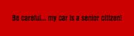 Bumper Sticker - Be Careful My Car Is A Senior Citizen