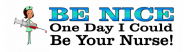 Bumper Sticker - Be Nice One Day I Could Be Your Nurse Funny