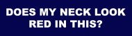 Bumper Sticker - Does My Neck Look Red In This
