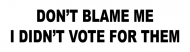 Bumper Sticker - Dont Blame Me Didnt Vote For Them Funny Political