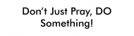 Bumper Sticker - Dont Just Pray Do Something