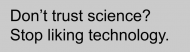 Bumper Sticker - Dont Trust Science Stop Liking Technology Gray
