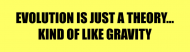 Bumper Sticker - Evolution Is Just A Theory Kind Of Like Gravity