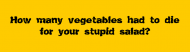Bumper Sticker - How Many Vegetables Had To Die For Your Stupid