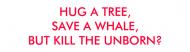Bumper Sticker - Hug A Tree Save A Whale But Kill The Unborn