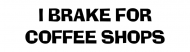 Bumper Sticker - I Brake For Coffee Shops